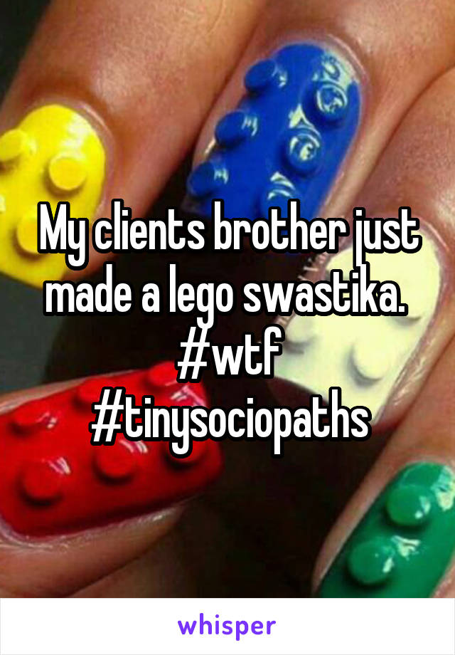 My clients brother just made a lego swastika.  #wtf #tinysociopaths