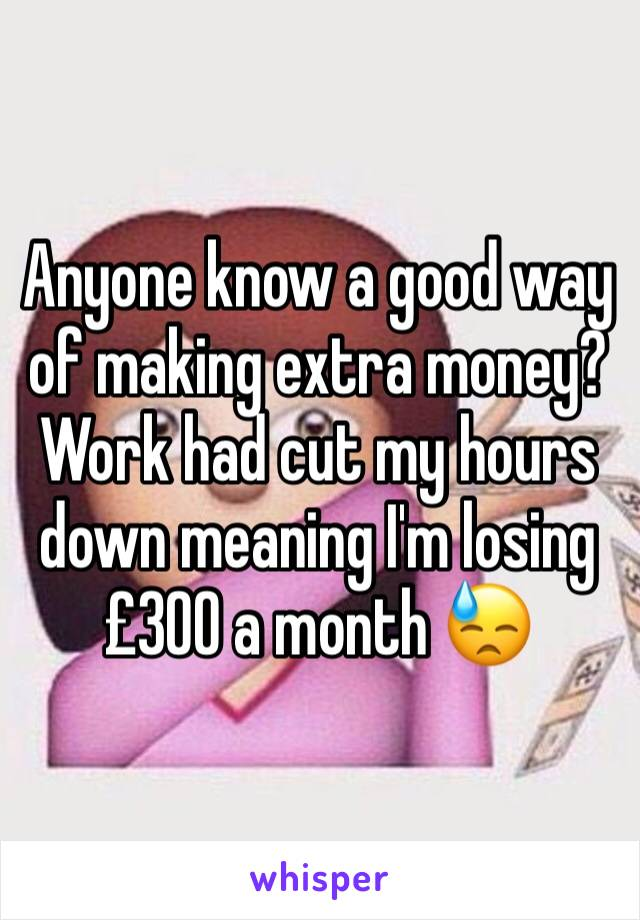 Anyone know a good way of making extra money?  Work had cut my hours down meaning I'm losing £300 a month 😓