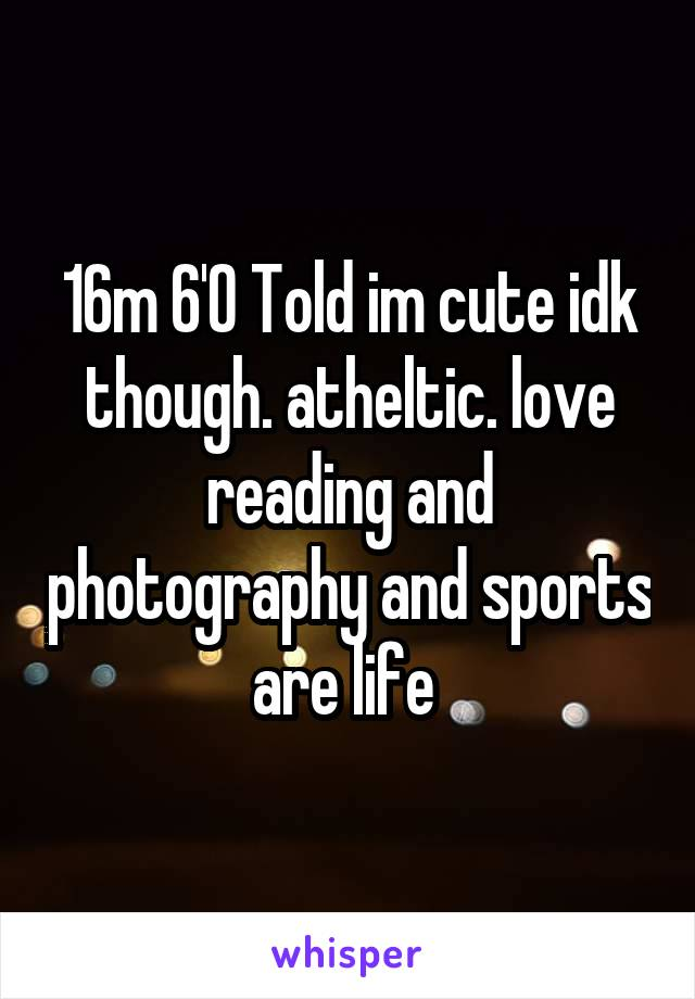 16m 6'0 Told im cute idk though. atheltic. love reading and photography and sports are life