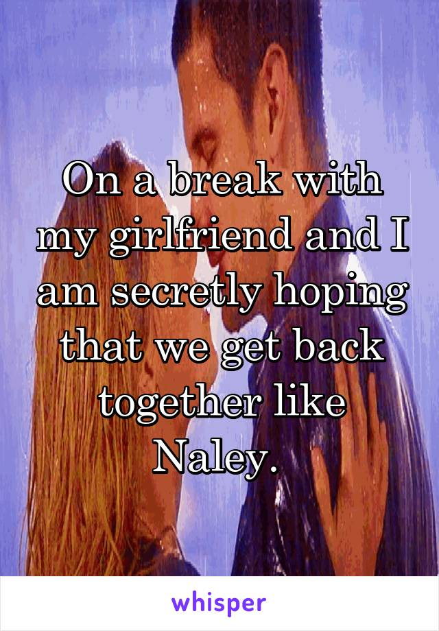 On a break with my girlfriend and I am secretly hoping that we get back together like Naley.