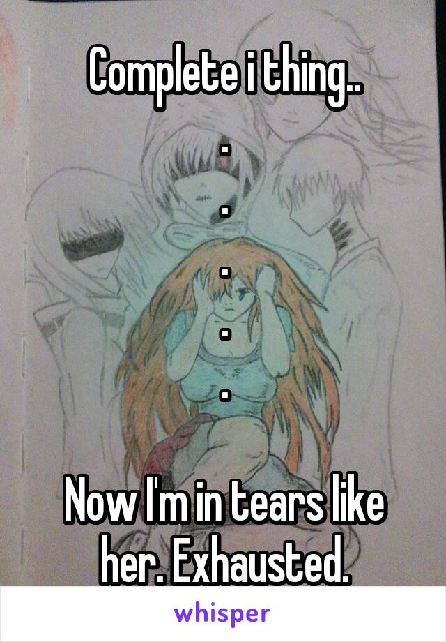 Complete i thing.. . . . . .  Now I'm in tears like her. Exhausted.