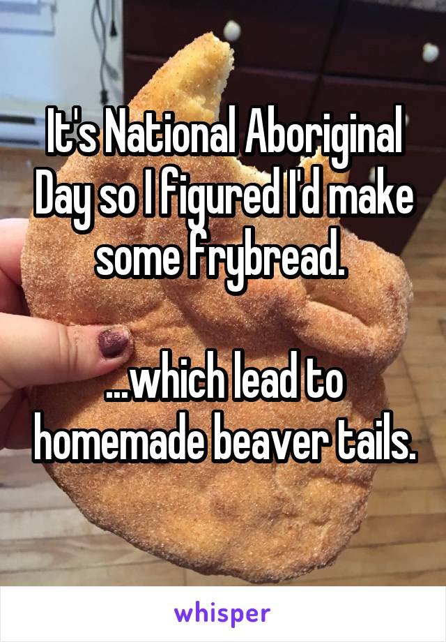It's National Aboriginal Day so I figured I'd make some frybread.   ...which lead to homemade beaver tails.