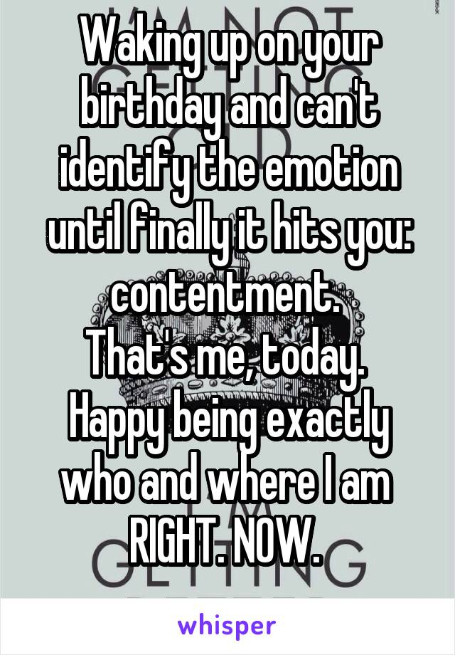 Waking up on your birthday and can't identify the emotion until finally it hits you: contentment.  That's me, today.  Happy being exactly who and where I am  RIGHT. NOW.