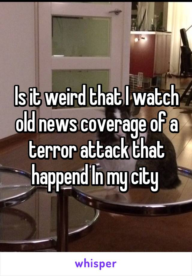 Is it weird that I watch old news coverage of a terror attack that happend In my city