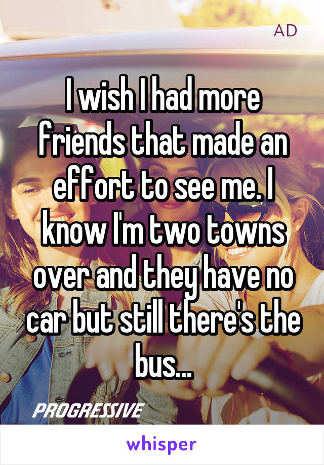 I wish I had more friends that made an effort to see me. I know I'm two towns over and they have no car but still there's the bus...