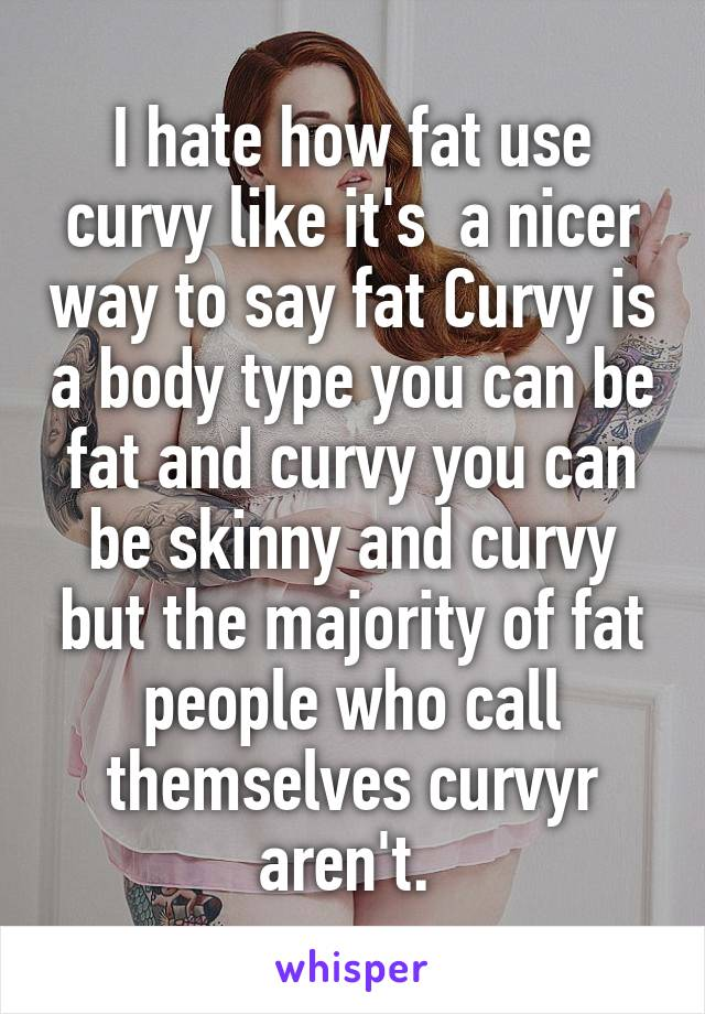 I hate how fat use curvy like it's  a nicer way to say fat Curvy is a body type you can be fat and curvy you can be skinny and curvy but the majority of fat people who call themselves curvyr aren't.