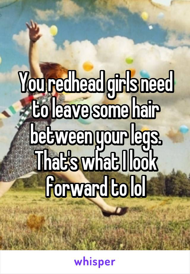 You redhead girls need to leave some hair between your legs. That's what I look forward to lol