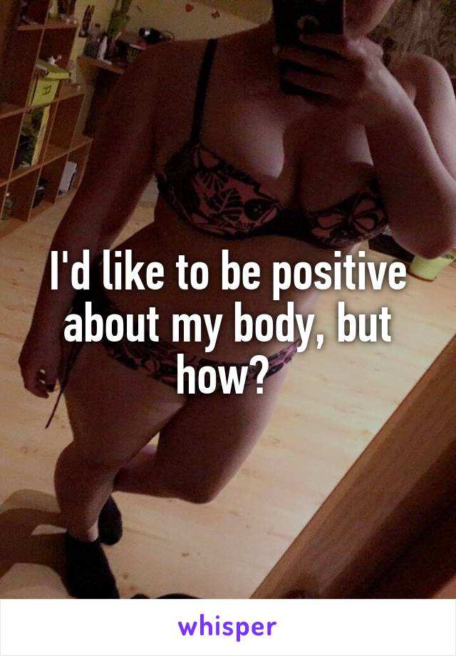I'd like to be positive about my body, but how?