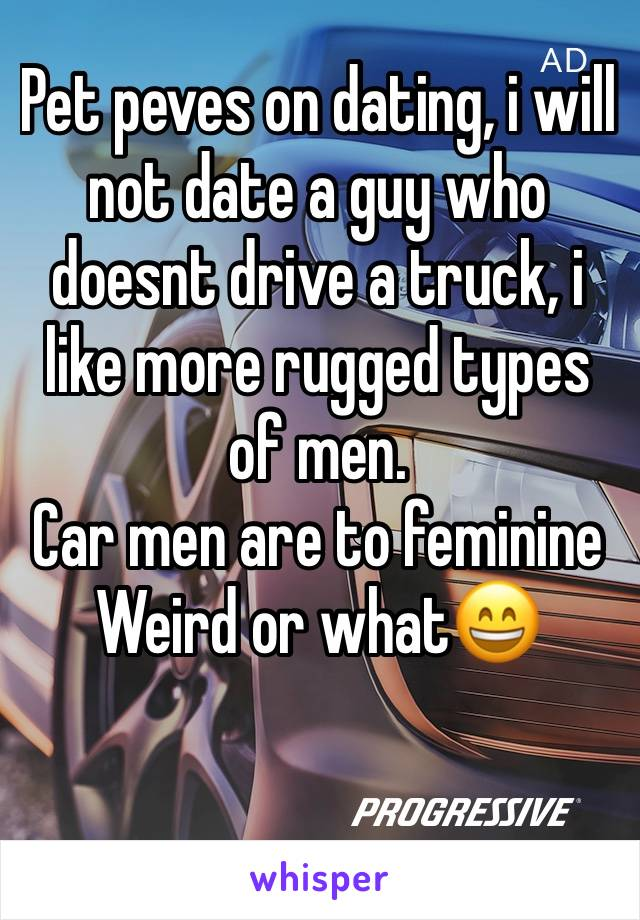 Pet peves on dating, i will not date a guy who doesnt drive a truck, i like more rugged types of men. Car men are to feminine Weird or what😄