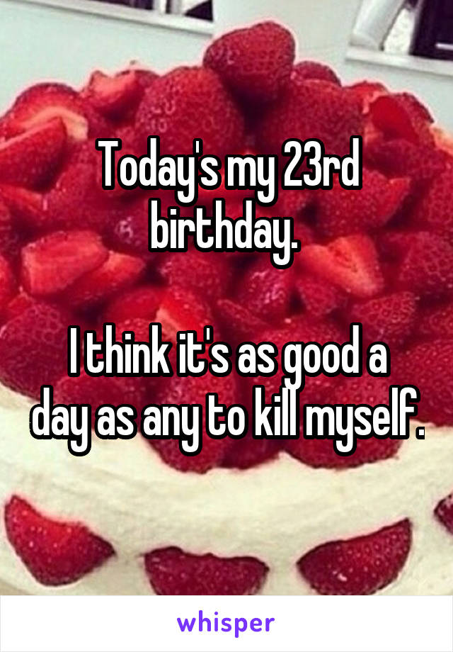 Today's my 23rd birthday.   I think it's as good a day as any to kill myself.