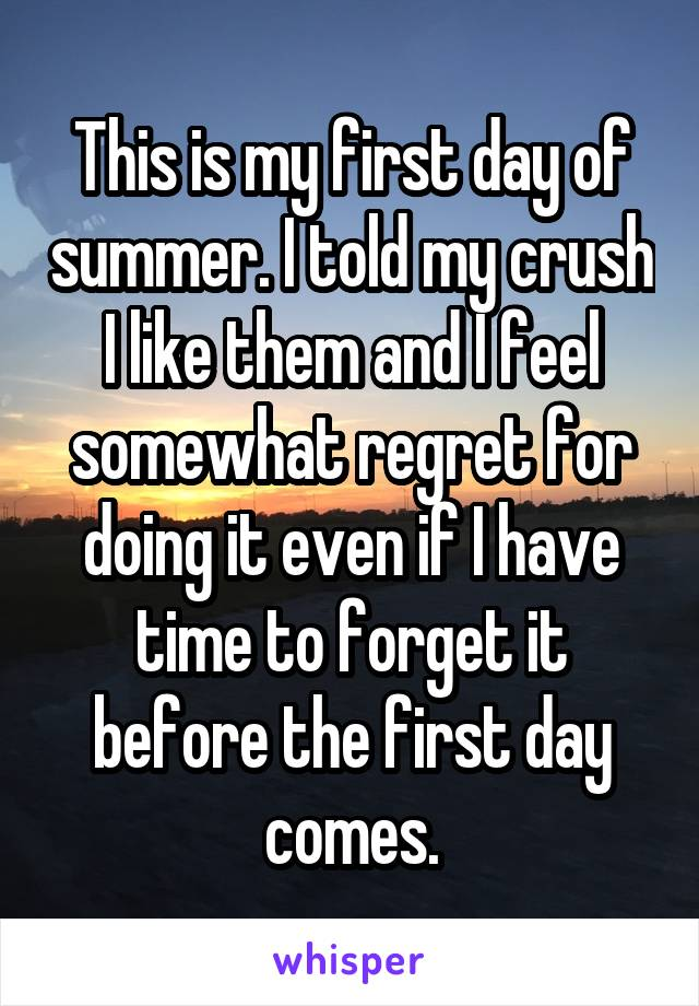 This is my first day of summer. I told my crush I like them and I feel somewhat regret for doing it even if I have time to forget it before the first day comes.