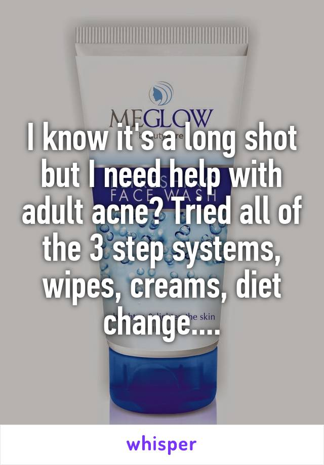 I know it's a long shot but I need help with adult acne? Tried all of the 3 step systems, wipes, creams, diet change....
