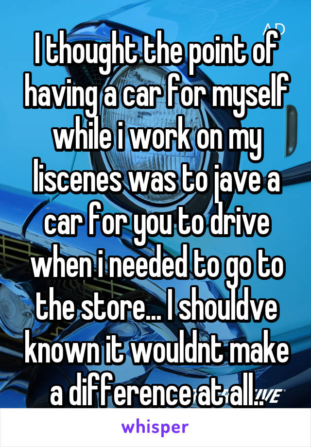 I thought the point of having a car for myself while i work on my liscenes was to jave a car for you to drive when i needed to go to the store... I shouldve known it wouldnt make a difference at all..