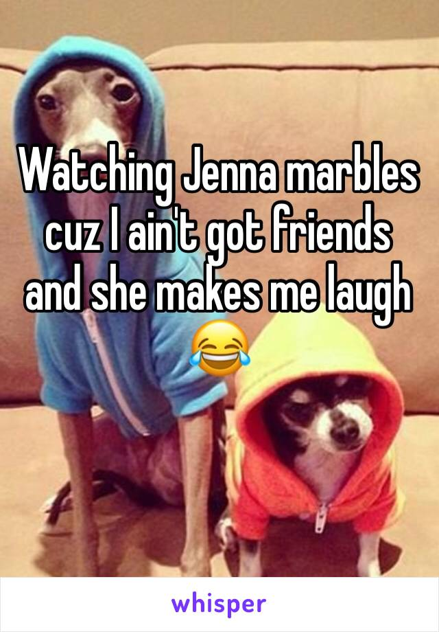 Watching Jenna marbles cuz I ain't got friends and she makes me laugh 😂