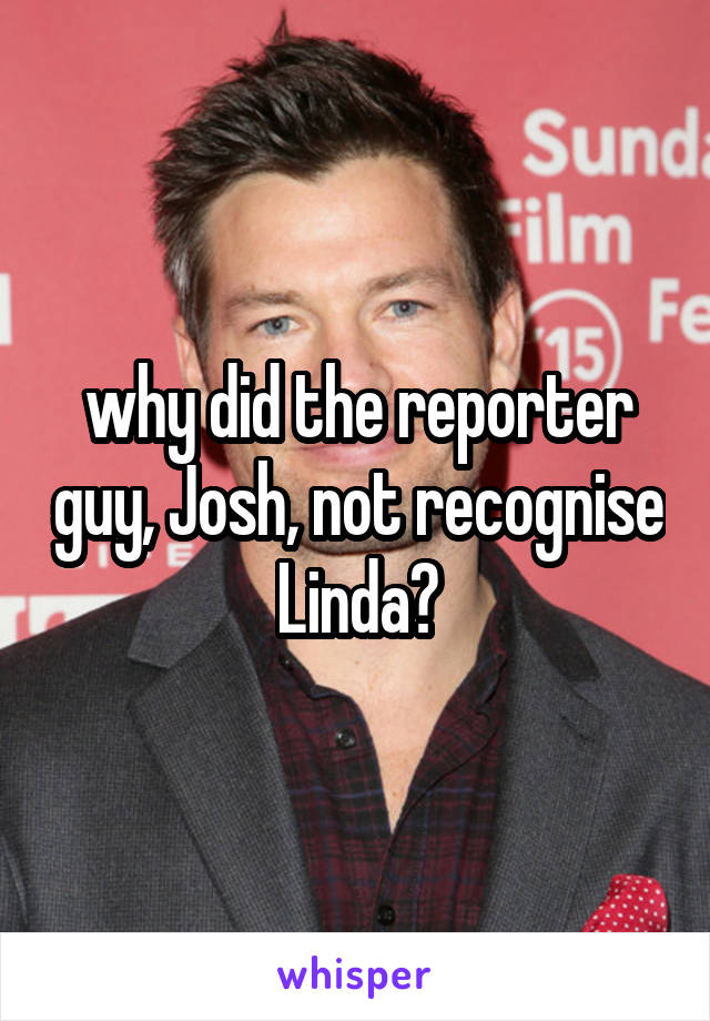 why did the reporter guy, Josh, not recognise Linda?