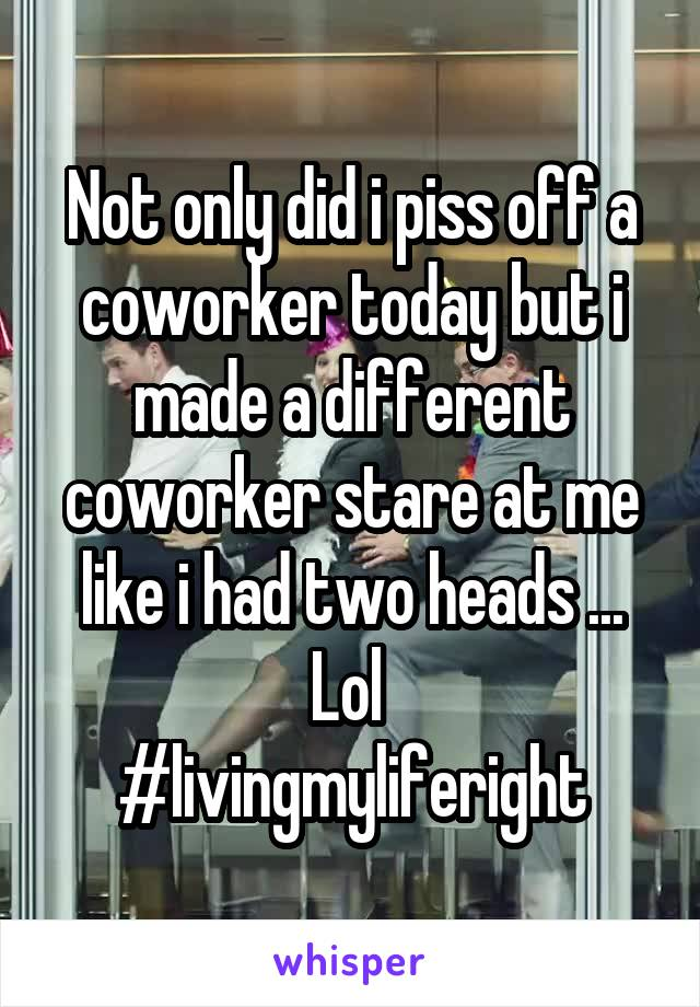 Not only did i piss off a coworker today but i made a different coworker stare at me like i had two heads ... Lol  #livingmyliferight