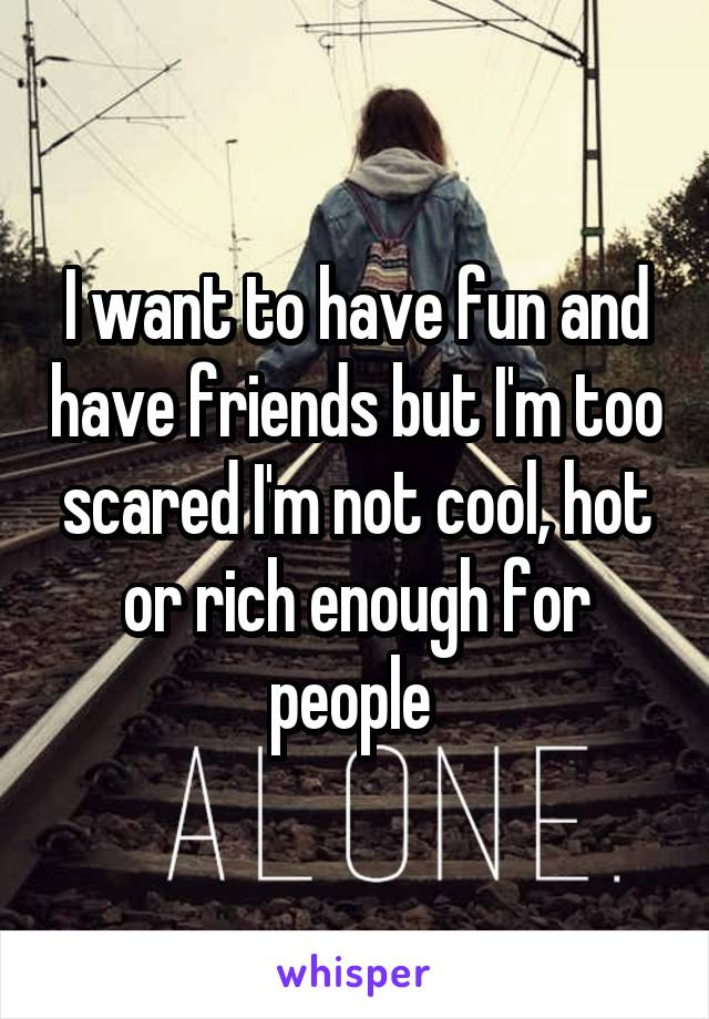 I want to have fun and have friends but I'm too scared I'm not cool, hot or rich enough for people