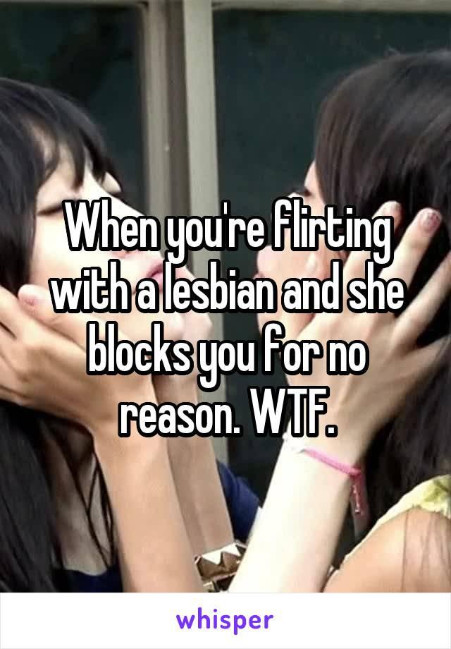 When you're flirting with a lesbian and she blocks you for no reason. WTF.