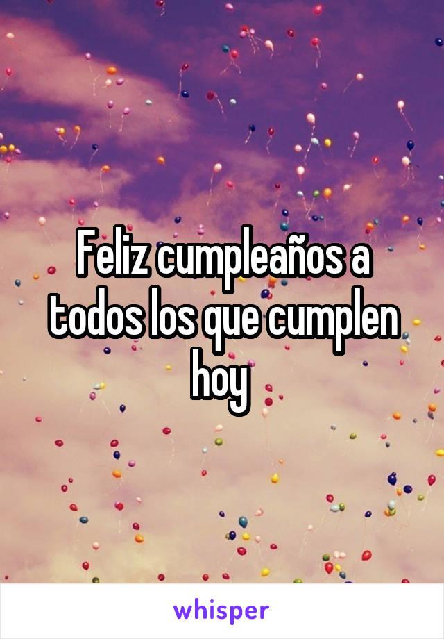 Feliz cumpleaños a todos los que cumplen hoy