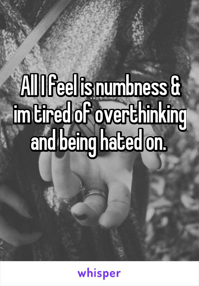 All I feel is numbness & im tired of overthinking and being hated on.