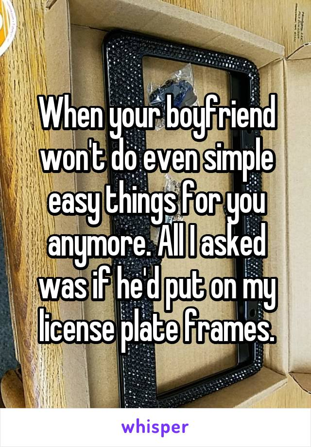 When your boyfriend won't do even simple easy things for you anymore. All I asked was if he'd put on my license plate frames.