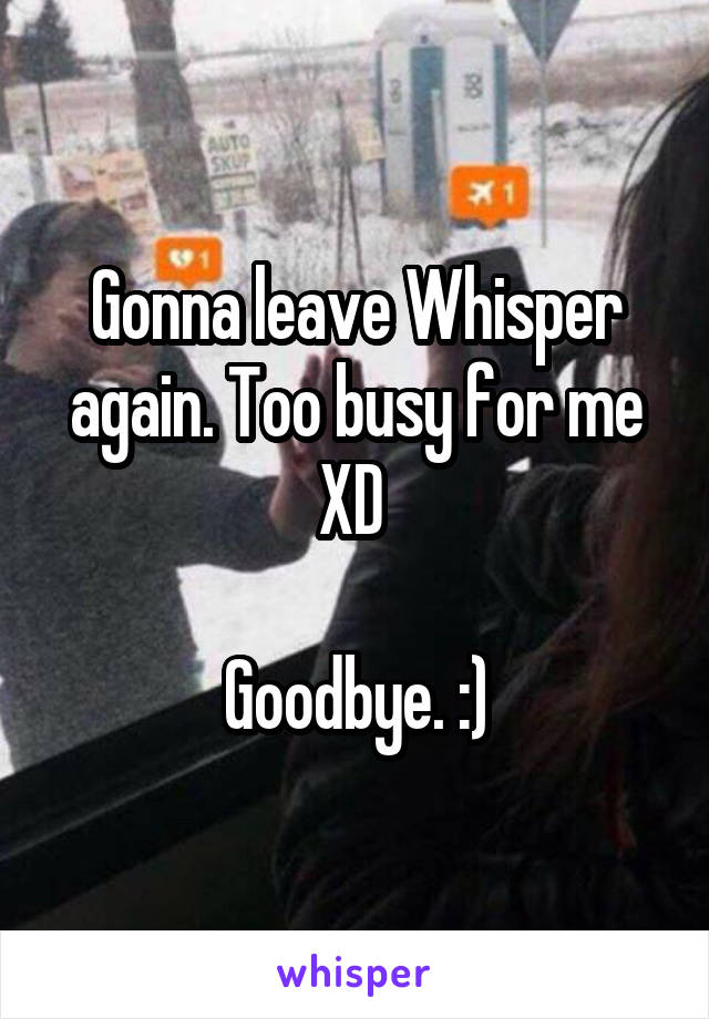 Gonna leave Whisper again. Too busy for me XD   Goodbye. :)