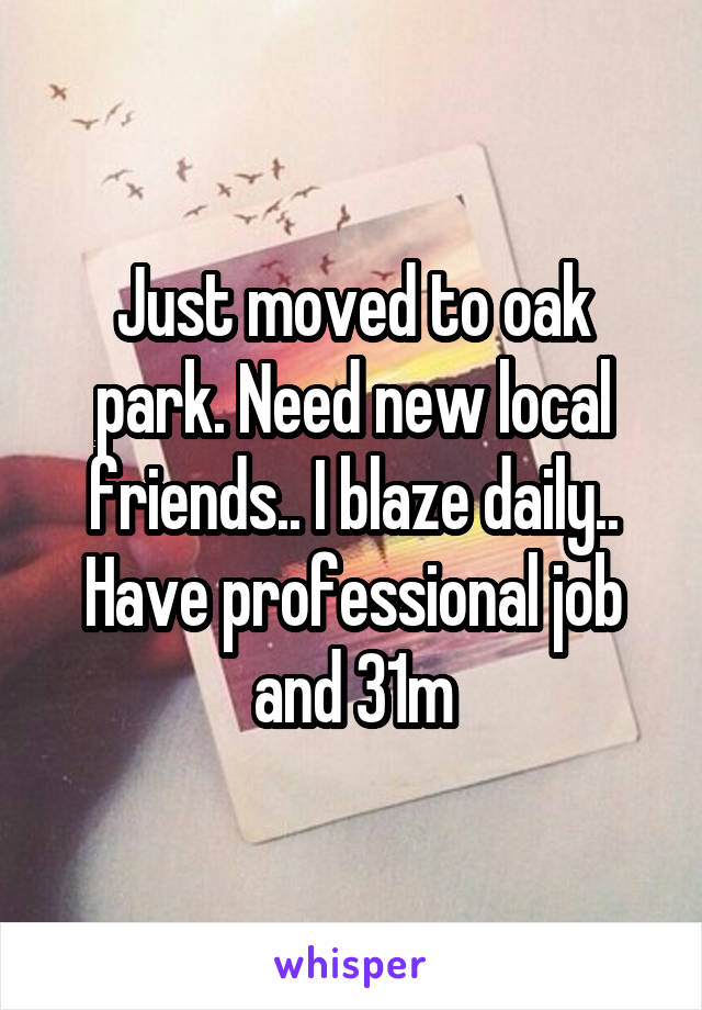 Just moved to oak park. Need new local friends.. I blaze daily.. Have professional job and 31m