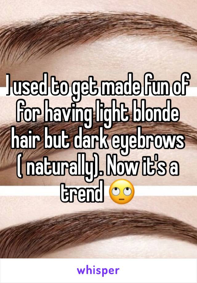 I used to get made fun of for having light blonde hair but dark eyebrows ( naturally). Now it's a trend 🙄