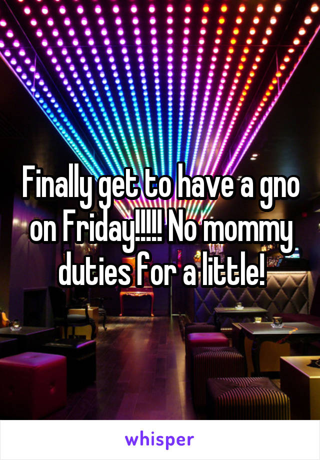 Finally get to have a gno on Friday!!!!! No mommy duties for a little!