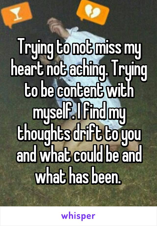 Trying to not miss my heart not aching. Trying to be content with myself. I find my thoughts drift to you and what could be and what has been.