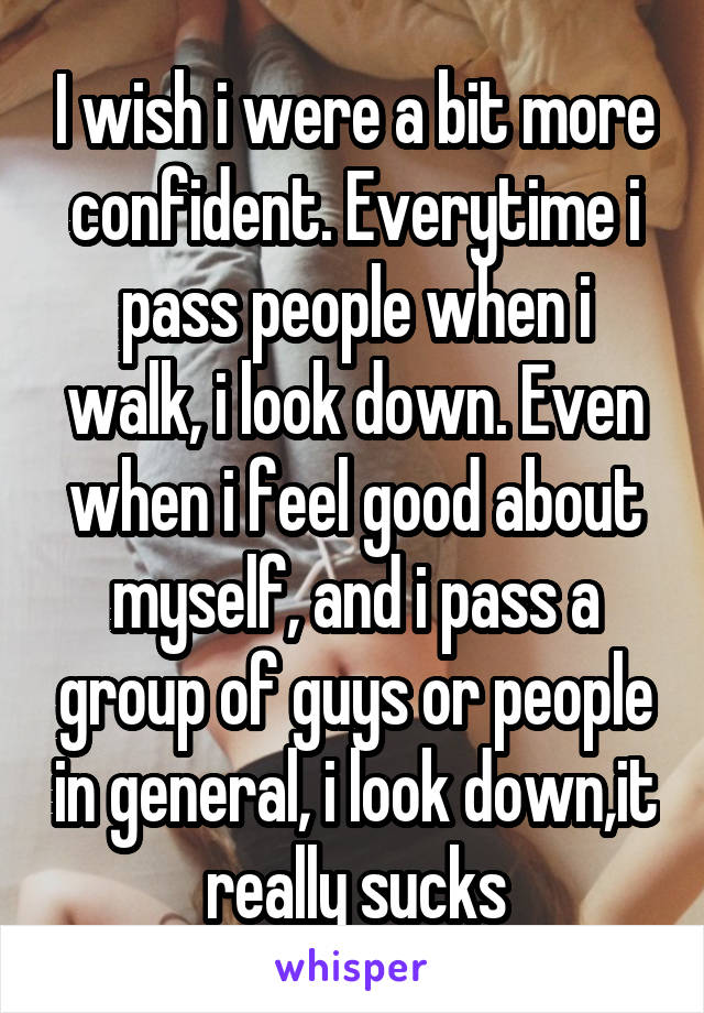 I wish i were a bit more confident. Everytime i pass people when i walk, i look down. Even when i feel good about myself, and i pass a group of guys or people in general, i look down,it really sucks