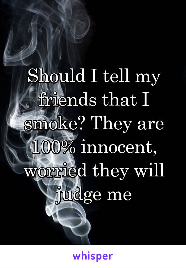 Should I tell my friends that I smoke? They are 100% innocent, worried they will judge me