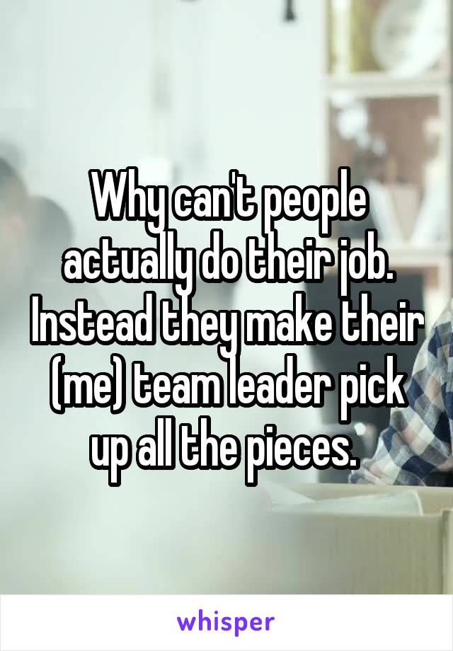 Why can't people actually do their job. Instead they make their (me) team leader pick up all the pieces.