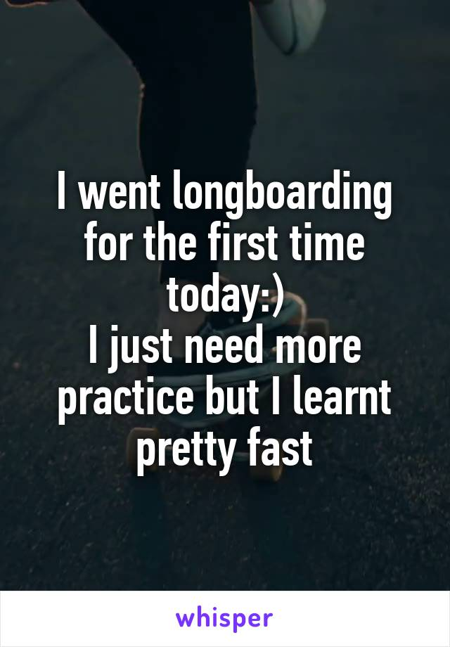 I went longboarding for the first time today:) I just need more practice but I learnt pretty fast
