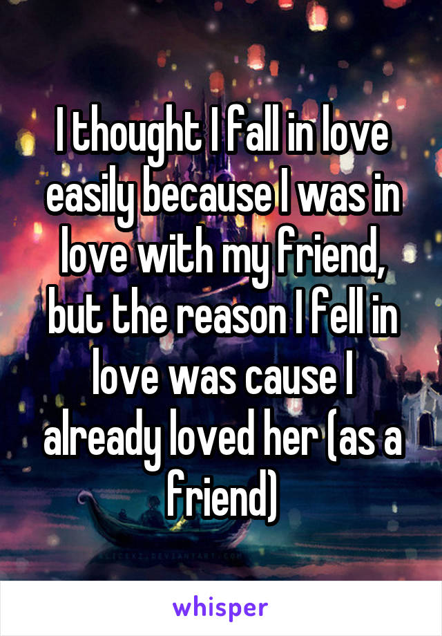 I thought I fall in love easily because I was in love with my friend, but the reason I fell in love was cause I already loved her (as a friend)