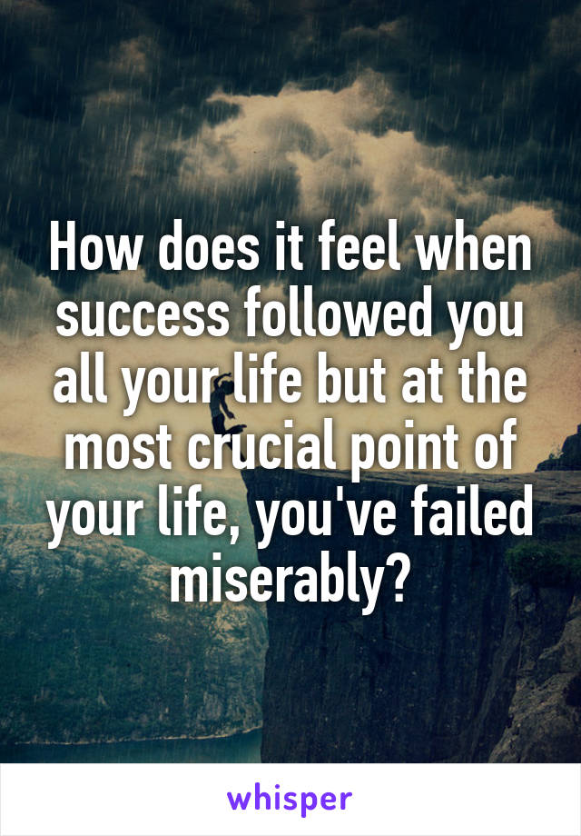 How does it feel when success followed you all your life but at the most crucial point of your life, you've failed miserably?