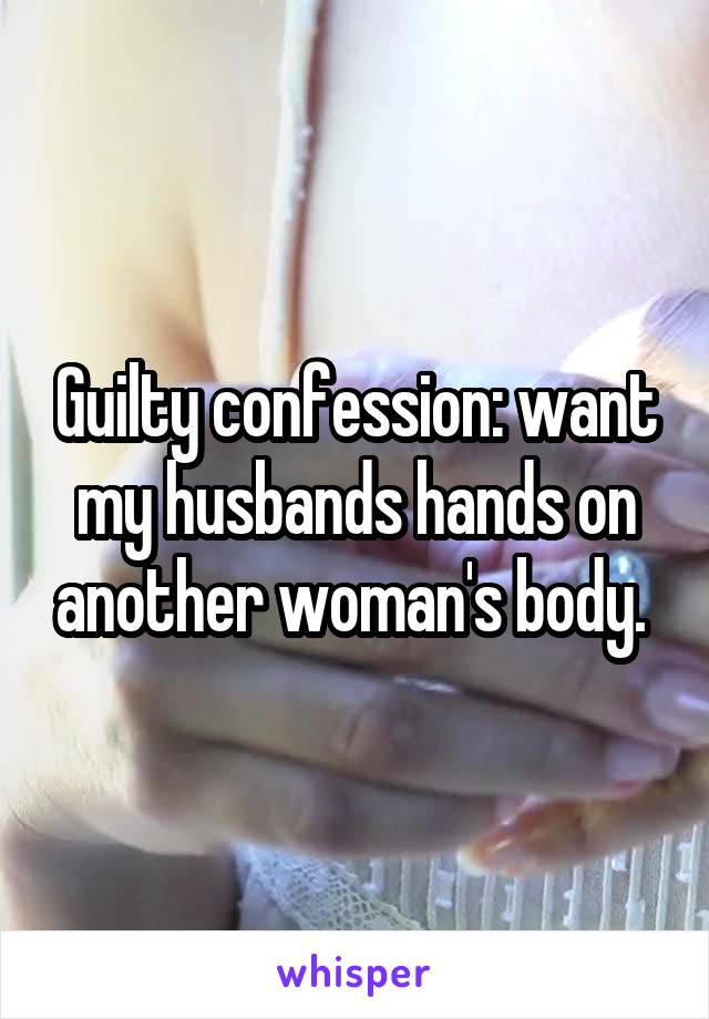 Guilty confession: want my husbands hands on another woman's body.