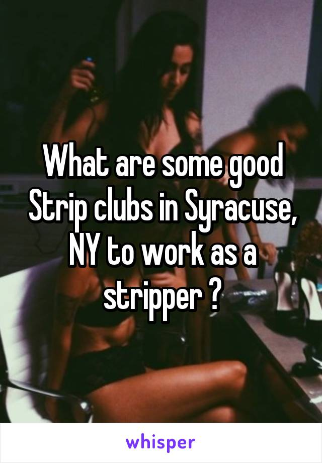 What are some good Strip clubs in Syracuse, NY to work as a stripper ?