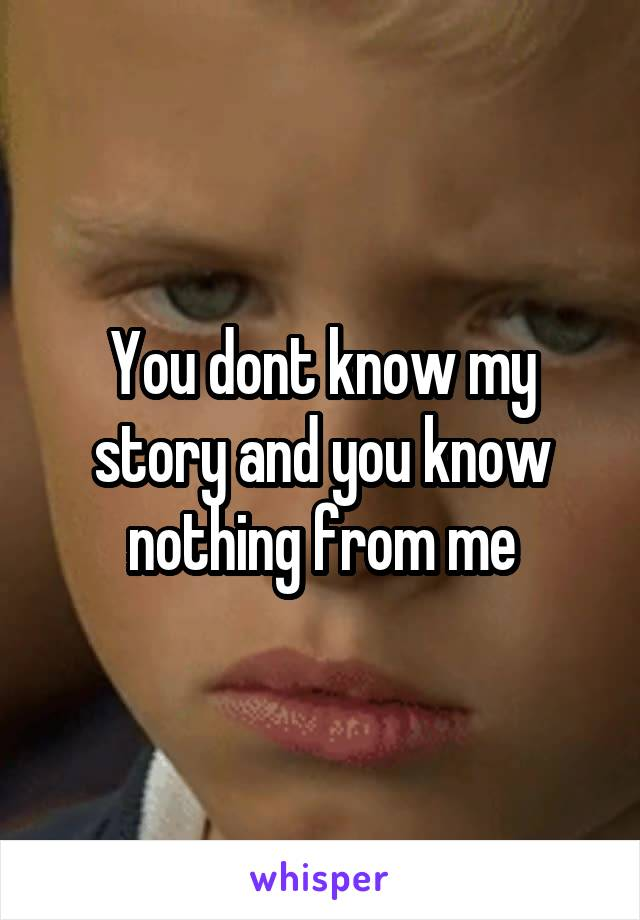 You dont know my story and you know nothing from me