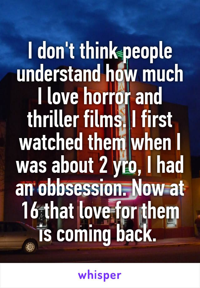 I don't think people understand how much I love horror and thriller films. I first watched them when I was about 2 yro, I had an obbsession. Now at 16 that love for them is coming back.