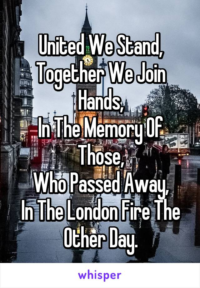 United We Stand, Together We Join Hands, In The Memory Of Those, Who Passed Away, In The London Fire The Other Day.