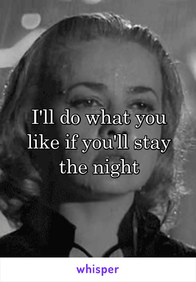I'll do what you like if you'll stay the night