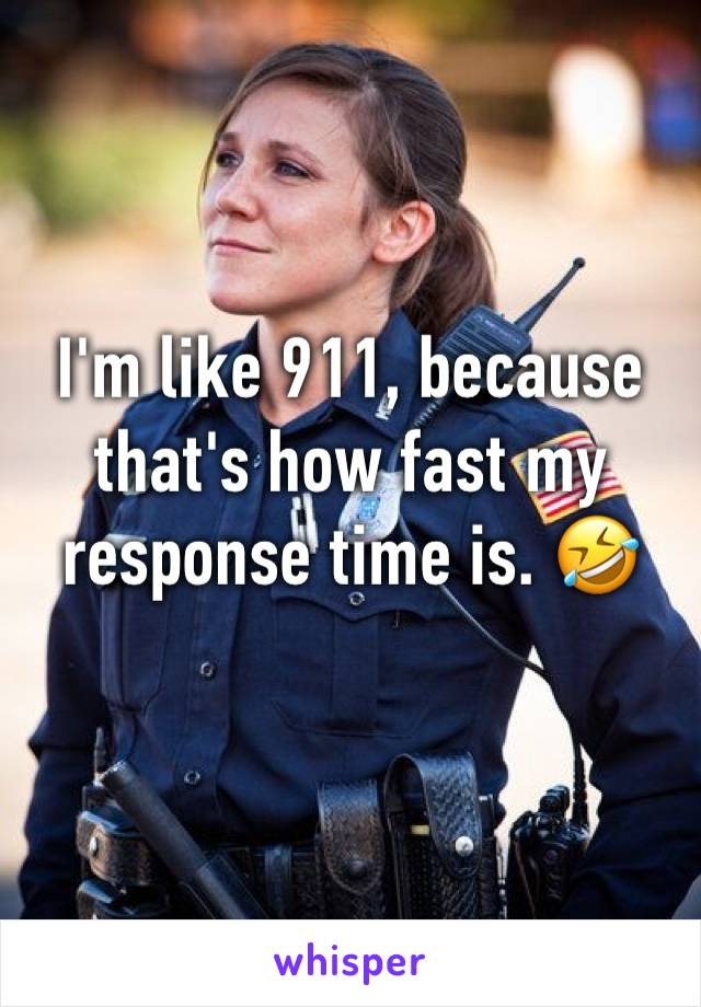 I'm like 911, because that's how fast my response time is. 🤣