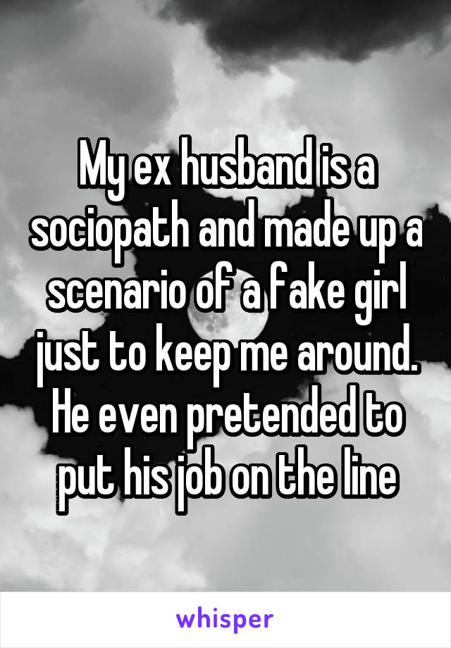 My ex husband is a sociopath and made up a scenario of a fake girl just to keep me around. He even pretended to put his job on the line