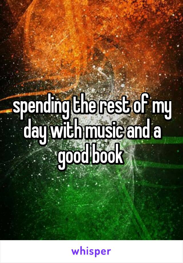 spending the rest of my day with music and a good book