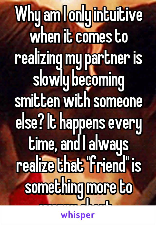 "Why am I only intuitive when it comes to realizing my partner is slowly becoming smitten with someone else? It happens every time, and I always realize that ""friend"" is something more to worry about.."