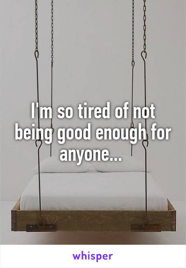 I'm so tired of not being good enough for anyone...
