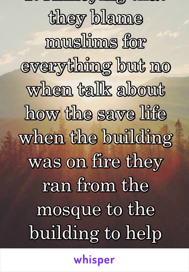 It Annoying that they blame muslims for everything but no when talk about how the save life when the building was on fire they ran from the mosque to the building to help and no talk about them