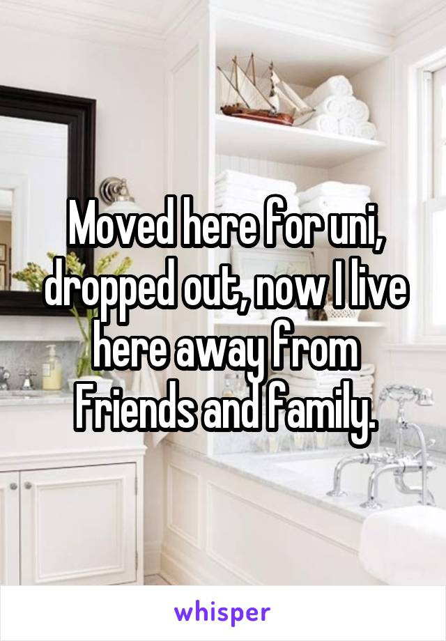 Moved here for uni, dropped out, now I live here away from Friends and family.
