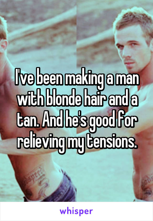 I've been making a man with blonde hair and a tan. And he's good for relieving my tensions.